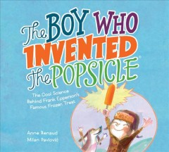 The boy who invented the Popsicle : the cool science behind Frank Epperson's famous frozen treat / Anne Renaud ; [illustrated by] Milan Pavlović. - Anne Renaud ; [illustrated by] Milan Pavlović.