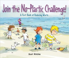 Join the no-plastic challenge! : a first book of reducing waste / Scot Ritchie. - Scot Ritchie.