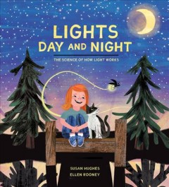 Lights day and night : the science of how light works / written by Susan Hughes ; illustrated by Ellen Rooney. - written by Susan Hughes ; illustrated by Ellen Rooney.