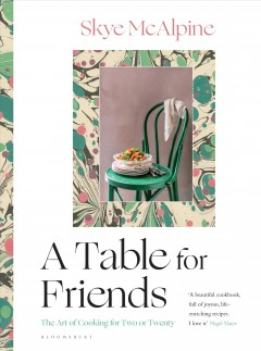 A table for friends : the art of cooking for two or twenty / words and pictures by Skye McAlpine.