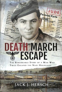 Death march escape : the remarkable story of a man who twice escaped the Nazi Holocaust / Jack J. Hersch.