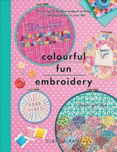 Colourful fun embroidery : featuring 24 modern projects to bring joy and happiness to your life! / Clare Albans ; photographs by Jesse Wild and Clare Albans. - Clare Albans ; photographs by Jesse Wild and Clare Albans.