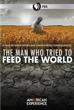 The man who tried to feed the world /  An Apograph Productions Film for American Experience ; written and directed by Rob Rapley ; produced by Rob Rapley and Jamila Wignot.