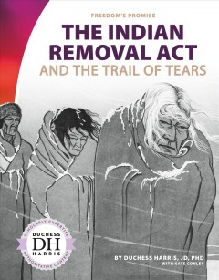 The Indian Removal Act and the Trail of Tears /  Duchess Harris, JD, PhD, with Kate Conley. - Duchess Harris, JD, PhD, with Kate Conley.