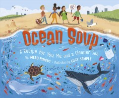 Ocean soup : a recipe for you, me, and a cleaner sea / by Meeg Pincus ; illustrated by Lucy Semple. - by Meeg Pincus ; illustrated by Lucy Semple.