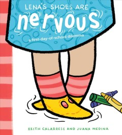 Lena's shoes are nervous : a first-day-of-school dilemma / Keith Calabrese and Juana Medina.