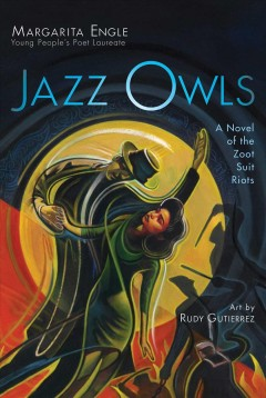 Jazz owls : a novel of the Zoot Suit Riots / Margarita Engle ; illustrated by Rudy Gutierrez.