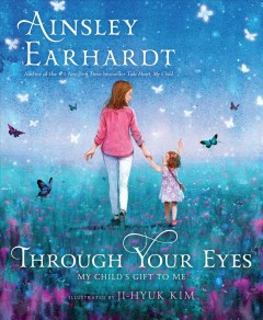 Through your eyes : my child's gift to me / Ainsley Earhardt ; illustrated by Ji-Hyuk Kim. - Ainsley Earhardt ; illustrated by Ji-Hyuk Kim.