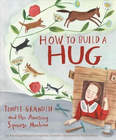 How to build a hug : Temple Grandin and her amazing squeeze machine / by Amy Guglielmo and Jacqueline Tourville ; illustrated by Giselle Potter.