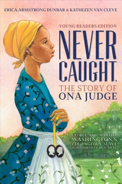 Never Caught, the story of Ona Judge : George and Martha Washington's courageous slave who dared to run away / by Erica Armstrong Dunbar and Kathleen Van Cleve. - by Erica Armstrong Dunbar and Kathleen Van Cleve.