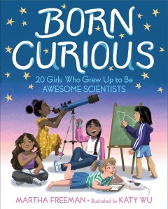 Born curious : 20 girls who grew up to be awesome scientists / Martha Freeman ; illustrated by Katy Wu. - Martha Freeman ; illustrated by Katy Wu.