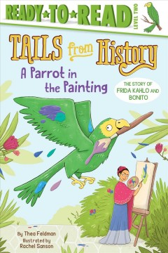A parrot in the painting : the story of Frida Kahlo and Bonita / by Thea Feldman ; illustrated by Rachel Sanson. - by Thea Feldman ; illustrated by Rachel Sanson.