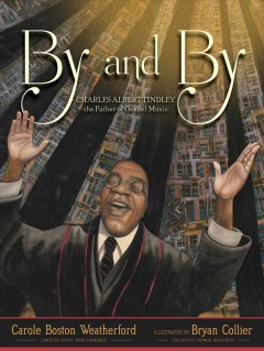 By and by : Charles Albert Tindley, the father of gospel music / Carole Boston Weatherford ; illustrated by Bryan Collier. - Carole Boston Weatherford ; illustrated by Bryan Collier.
