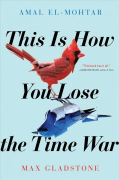 This is how you lose the time war /  Amal El-Mohtar and Max Gladstone. - Amal El-Mohtar and Max Gladstone.