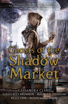 Ghosts of the shadow market /  Cassandra Clare, Sarah Rees Brennan, Maureen Johnson, Kelly Link, Robin Wasserman. - Cassandra Clare, Sarah Rees Brennan, Maureen Johnson, Kelly Link, Robin Wasserman.