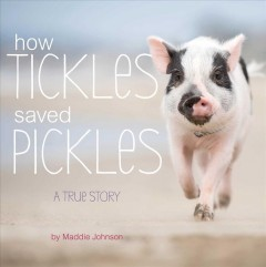 How Tickles saved Pickles : a true story / by Maddie Johnson. - by Maddie Johnson.