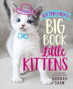 Kitten Lady's big book of little kittens /  by Hannah Shaw. - by Hannah Shaw.
