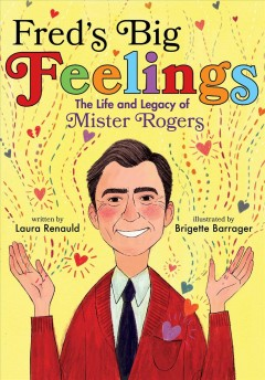 Fred's big feelings : the life and legacy of Mister Rogers / Laura Renauld ; illustrated by Brigette Barrager.