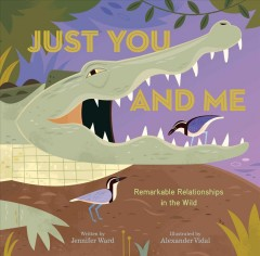 Just you and me : remarkable relationships in the wild / written by Jennifer Ward ; illustrated by Alexander Vidal. - written by Jennifer Ward ; illustrated by Alexander Vidal.