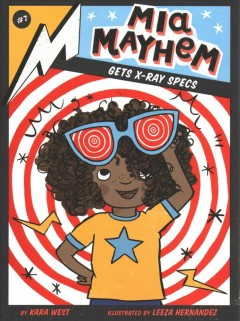 Mia Mayhem gets x-ray specs /  by Kara West ; illustrated by Leeza Hernandez.