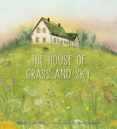 The house of grass and sky /  Mary Lyn Ray ; illustratated by E. B. Goodale. - Mary Lyn Ray ; illustratated by E. B. Goodale.