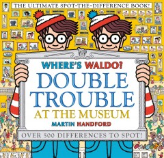 Where's Waldo? Double trouble at the museum : the ultimate spot-the-difference book / Martin Handford. - Martin Handford.