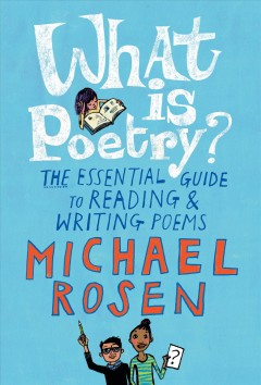 What is poetry? : the essential guide to reading & writing poems / Michael Rosen ; illustrated by Jill Calder.
