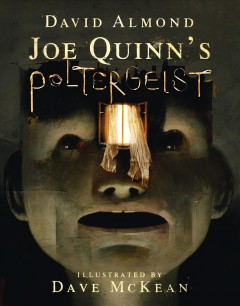 Joe Quinn's poltergeist /  David Almond ; illustrated by Dave McKean. - David Almond ; illustrated by Dave McKean.