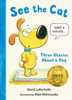 See the cat : three stories about a dog / David LaRochelle ; illustrated by Mike Wohnoutka. - David LaRochelle ; illustrated by Mike Wohnoutka.