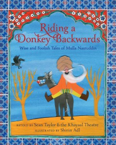 Riding a donkey backwards : wise and foolish tales of Mulla Nasruddin / retold by Sean Taylor and the Khayaal Theatre ; illustrated by Shirin Adl. - retold by Sean Taylor and the Khayaal Theatre ; illustrated by Shirin Adl.