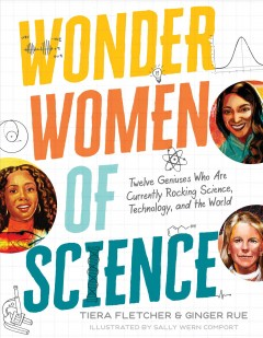Wonder women of science : twelve geniuses who are currently rocking science, technology, and the world. / Tiera Fletcher and Ginger Rue ; illustrated by Sally Wern Comport. - Tiera Fletcher and Ginger Rue ; illustrated by Sally Wern Comport.