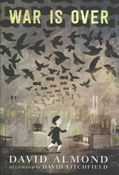 War is over /  David Almond ; illustrated by David Litchfield.