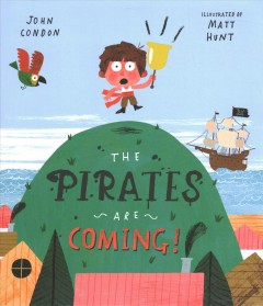The pirates are coming! /  John Condon ; illustrated by Matt Hunt. - John Condon ; illustrated by Matt Hunt.