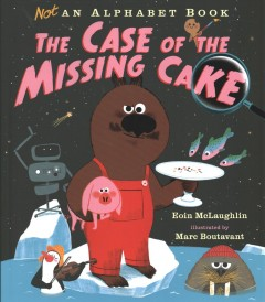 Not an alphabet book : the case of the missing cake / Eoin McLaughlin ; illustrated by Marc Boutavant. - Eoin McLaughlin ; illustrated by Marc Boutavant.