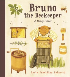 Bruno the beekeeper : a honey primer / Aneta Františka Holasová ; translated by Andrew Lass. - Aneta Františka Holasová ; translated by Andrew Lass.