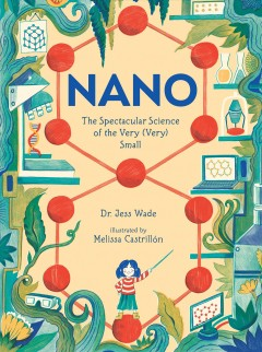 Nano : the spectacular science of the very (very) small / Dr. Jess Wade ; illustrated by Melissa Castrillón. - Dr. Jess Wade ; illustrated by Melissa Castrillón.