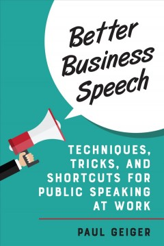 Better business speech : techniques and shortcuts for public speaking at work / Paul Geiger.