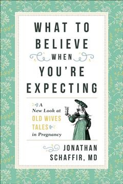 What to believe when you're expecting : a new look at old wives' tales in pregnancy / Jonathan Schaffir. - Jonathan Schaffir.