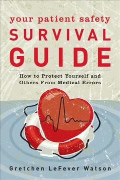 Your patient safety survival guide : how to protect yourself and others from medical errors / Gretchen LeFever Watson.