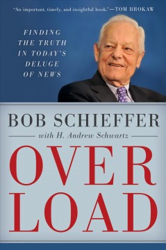 Overload : finding the truth in today's deluge of news / Bob Schieffer with H. Andrew Schwartz.