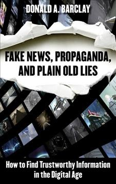 Fake news, propaganda, and plain old lies : how to find trustworthy information in the digital age / Donald A. Barclay.