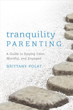 Tranquility parenting : a guide to staying calm, mindful, and engaged / Brittany Polat.