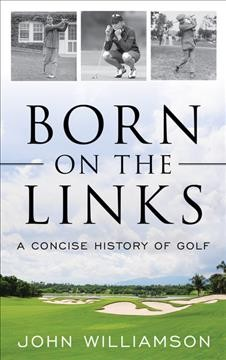Born on the links : a concise history of golf / John Williamson.