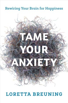 Tame your anxiety : rewiring your brain for happiness / Loretta Graziano Breuning. - Loretta Graziano Breuning.
