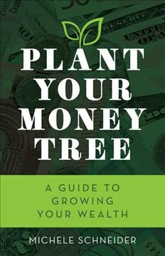 Plant your money tree : a guide to growing your wealth / Michele Schneider. - Michele Schneider.