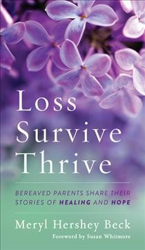 Loss, survive, thrive : bereaved parents share their stories of healing and hope / Meryl Hershey Beck ; edited by Mary Langford ; foreword by Susan Whitmore. - Meryl Hershey Beck ; edited by Mary Langford ; foreword by Susan Whitmore.
