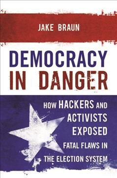 Democracy in danger : how hackers and activists exposed fatal flaws in the election system / Jake Braun. - Jake Braun.