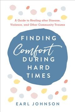 Finding comfort during hard times : a guide to healing after disaster, violence, and other community trauma / Earl Johnson.