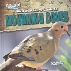 A bird watcher's guide to mourning doves /  by Aife Arnim. - by Aife Arnim.