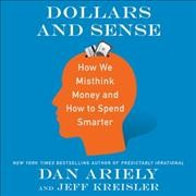 Dollars and sense : how we misthink money and how to spend smarter / Dan Ariely and Jeff Kreisler. - Dan Ariely and Jeff Kreisler.